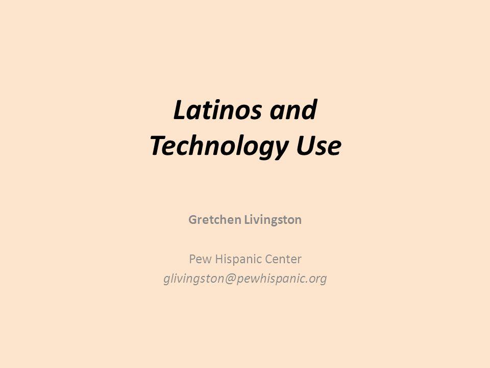 Latinos and Technology Use Gretchen Livingston Pew Hispanic Center glivingston@pewhispanic.org