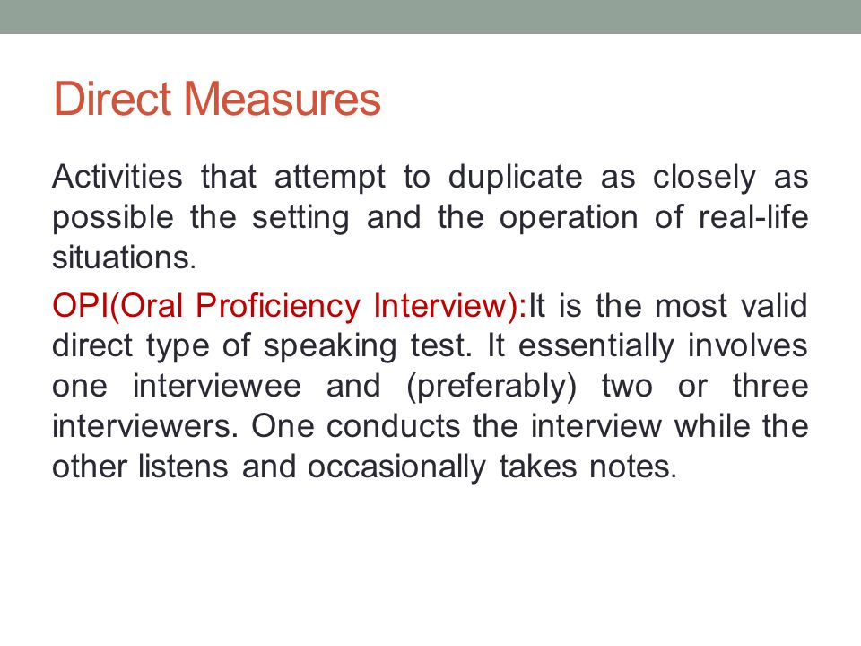 Direct Measures Activities that attempt to duplicate as closely as possible the setting and the operation of real-life situations.