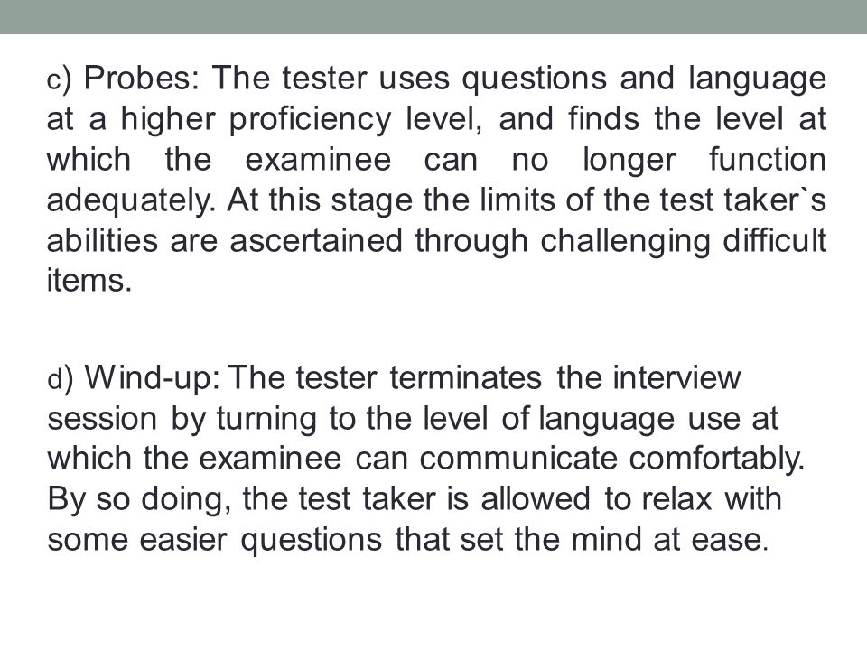 c ) Probes: The tester uses questions and language at a higher proficiency level, and finds the level at which the examinee can no longer function adequately.