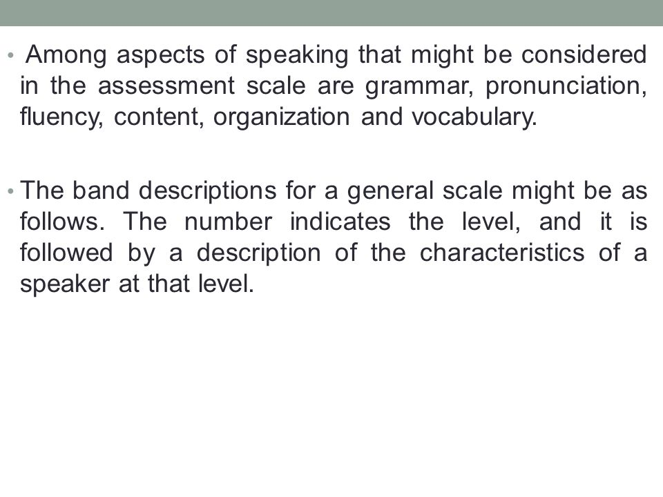 Among aspects of speaking that might be considered in the assessment scale are grammar, pronunciation, fluency, content, organization and vocabulary.