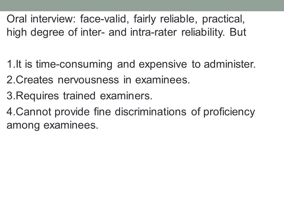Oral interview: face-valid, fairly reliable, practical, high degree of inter- and intra-rater reliability.