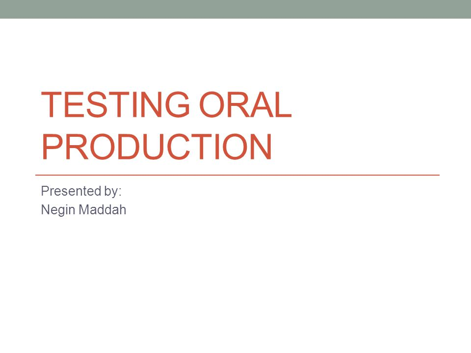TESTING ORAL PRODUCTION Presented by: Negin Maddah