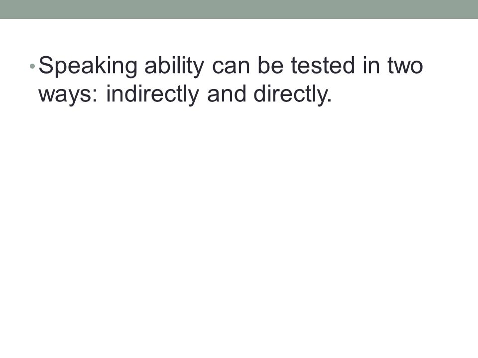 Speaking ability can be tested in two ways: indirectly and directly.