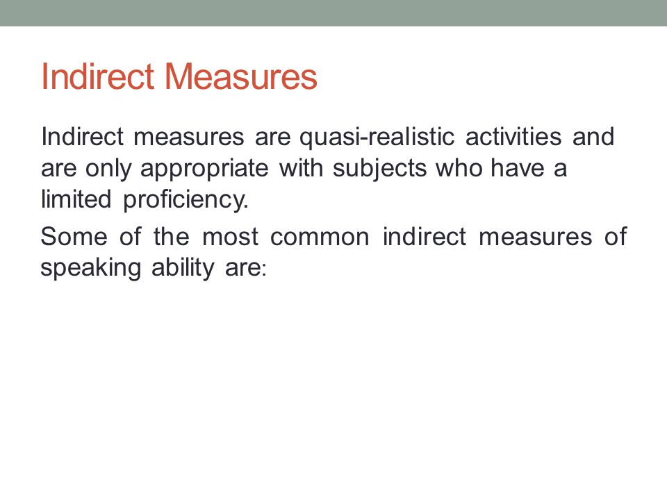 Indirect Measures Indirect measures are quasi-realistic activities and are only appropriate with subjects who have a limited proficiency.