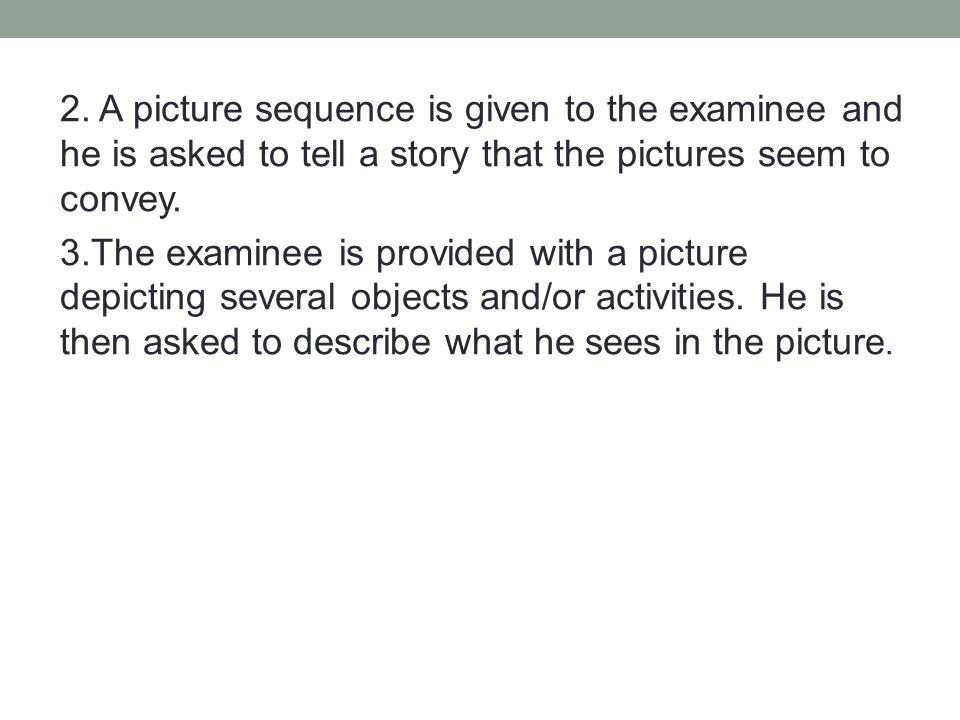 2. A picture sequence is given to the examinee and he is asked to tell a story that the pictures seem to convey. 3.The examinee is provided with a pic