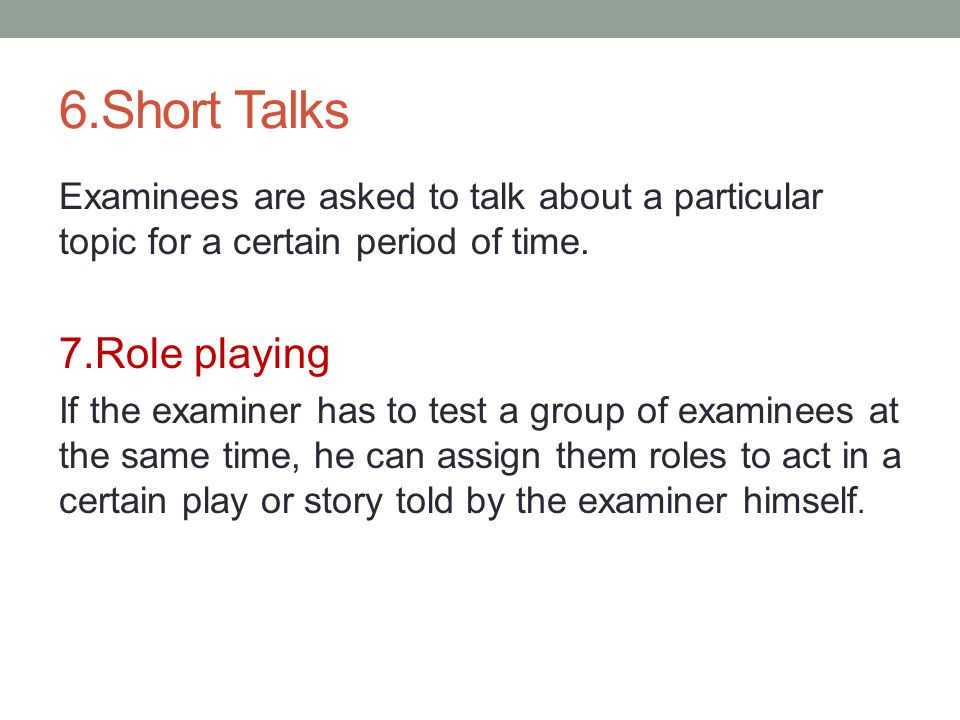 6.Short Talks Examinees are asked to talk about a particular topic for a certain period of time.