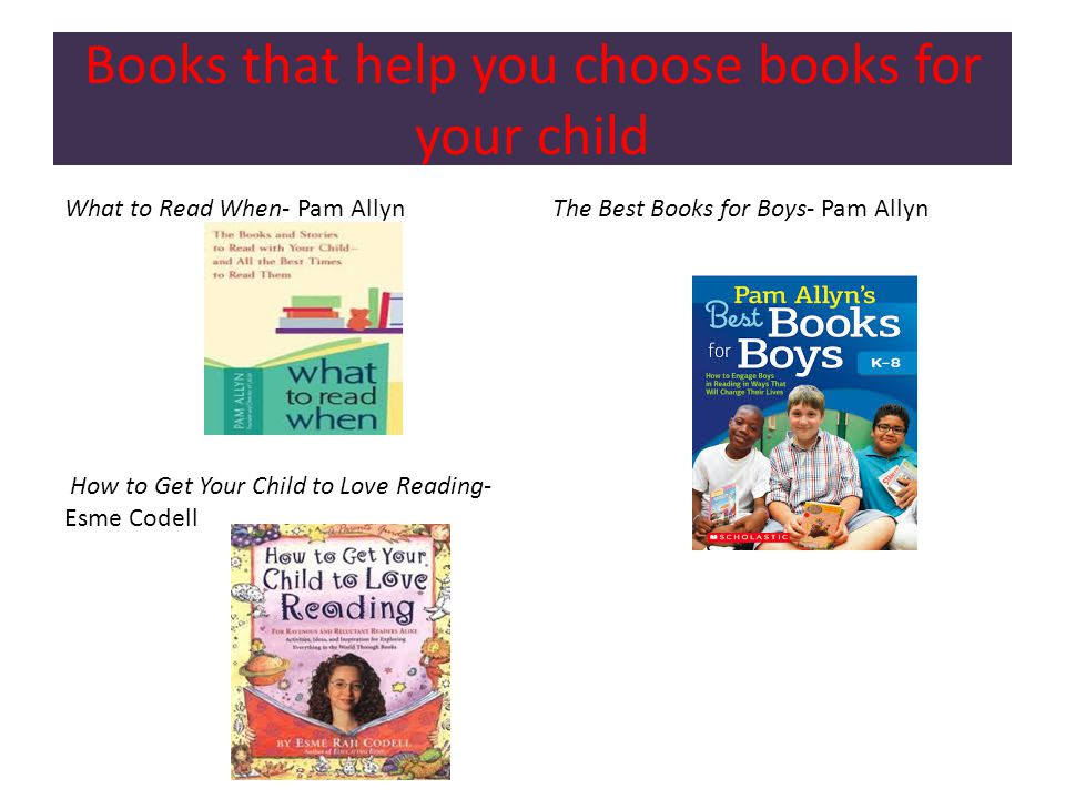 Books that help you choose books for your child What to Read When- Pam Allyn How to Get Your Child to Love Reading- Esme Codell The Best Books for Boys- Pam Allyn