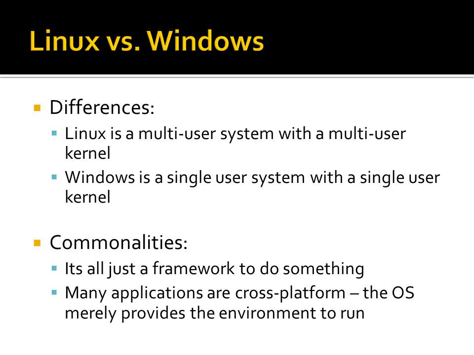  Differences:  Linux is a multi-user system with a multi-user kernel  Windows is a single user system with a single user kernel  Commonalities:  Its all just a framework to do something  Many applications are cross-platform – the OS merely provides the environment to run