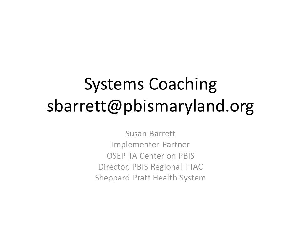 Systems Coaching sbarrett@pbismaryland.org Susan Barrett Implementer Partner OSEP TA Center on PBIS Director, PBIS Regional TTAC Sheppard Pratt Health