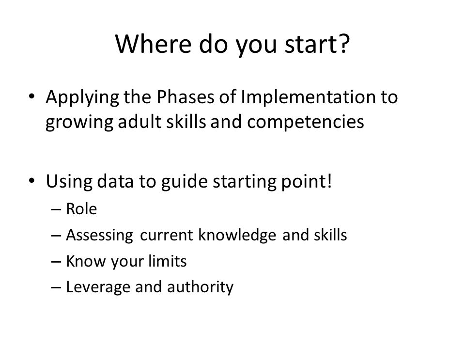 Where do you start? Applying the Phases of Implementation to growing adult skills and competencies Using data to guide starting point! – Role – Assess