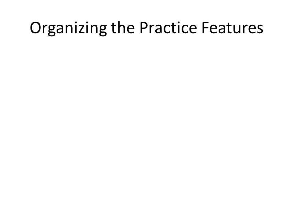 Organizing the Practice Features