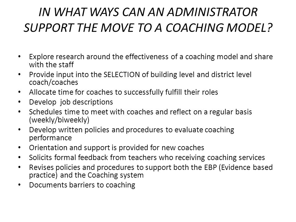 IN WHAT WAYS CAN AN ADMINISTRATOR SUPPORT THE MOVE TO A COACHING MODEL? Explore research around the effectiveness of a coaching model and share with t