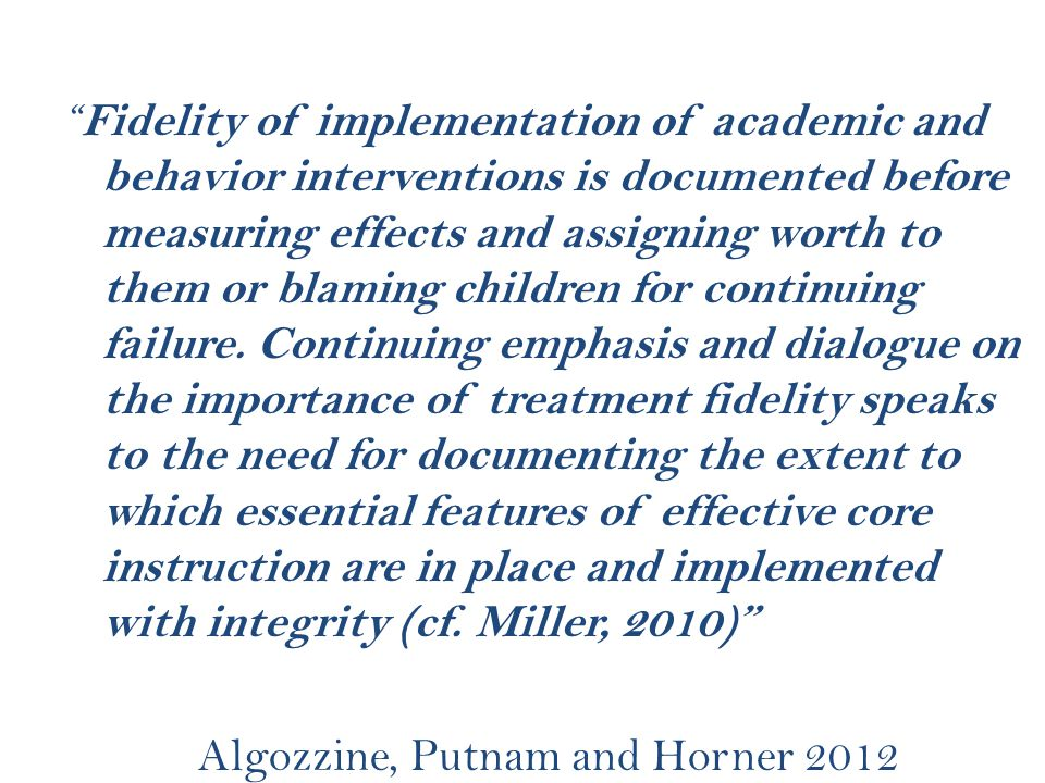 """ Fidelity of implementation of academic and behavior interventions is documented before measuring effects and assigning worth to them or blaming chil"