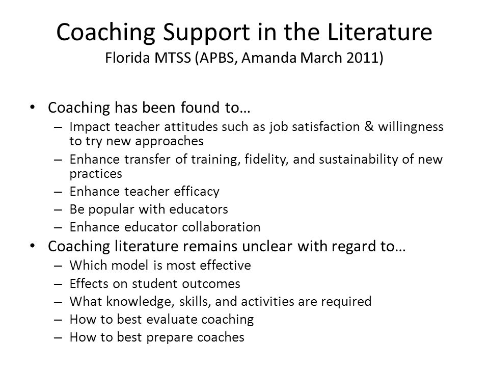 Coaching Support in the Literature Florida MTSS (APBS, Amanda March 2011) Coaching has been found to… – Impact teacher attitudes such as job satisfact