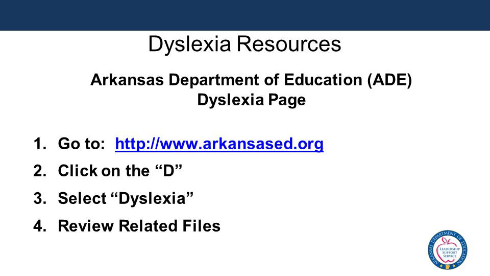 Dyslexia Resources Arkansas Department of Education (ADE) Dyslexia Page 1.Go to: http://www.arkansased.orghttp://www.arkansased.org 2.Click on the D 3.Select Dyslexia 4.Review Related Files