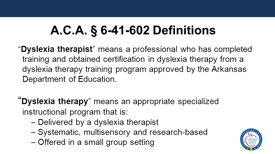 Dyslexia therapist means a professional who has completed training and obtained certification in dyslexia therapy from a dyslexia therapy training program approved by the Arkansas Department of Education.