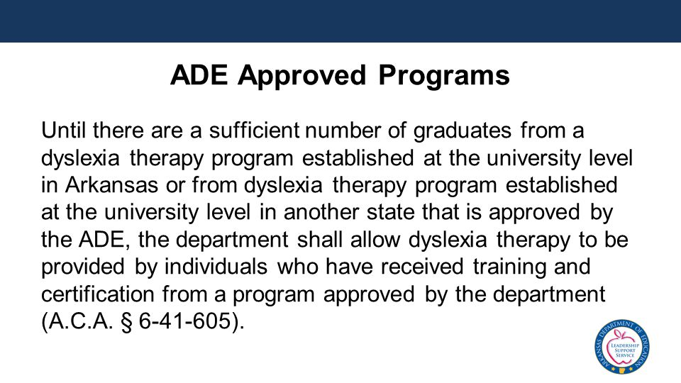 ADE Approved Programs Until there are a sufficient number of graduates from a dyslexia therapy program established at the university level in Arkansas or from dyslexia therapy program established at the university level in another state that is approved by the ADE, the department shall allow dyslexia therapy to be provided by individuals who have received training and certification from a program approved by the department (A.C.A.