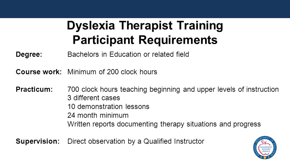 Dyslexia Therapist Training Participant Requirements Degree: Bachelors in Education or related field Course work: Minimum of 200 clock hours Practicum: 700 clock hours teaching beginning and upper levels of instruction 3 different cases 10 demonstration lessons 24 month minimum Written reports documenting therapy situations and progress Supervision: Direct observation by a Qualified Instructor