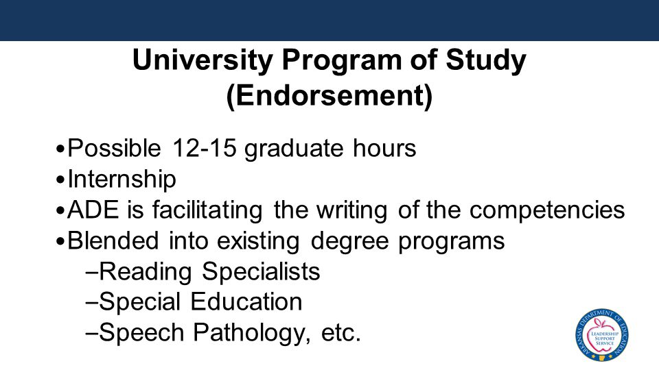 University Program of Study (Endorsement) Possible 12-15 graduate hours Internship ADE is facilitating the writing of the competencies Blended into existing degree programs – Reading Specialists – Special Education – Speech Pathology, etc.