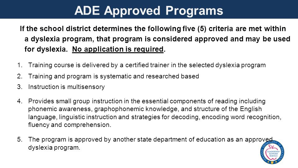 ADE Approved Programs If the school district determines the following five (5) criteria are met within a dyslexia program, that program is considered approved and may be used for dyslexia.