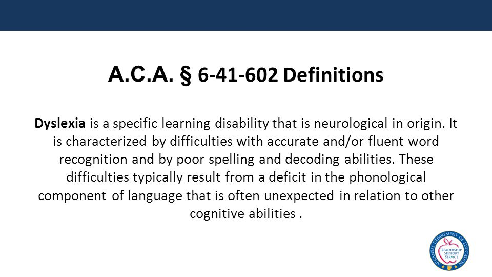 A.C.A. § 6-41-602 Definitions Dyslexia is a specific learning disability that is neurological in origin. It is characterized by difficulties with accu