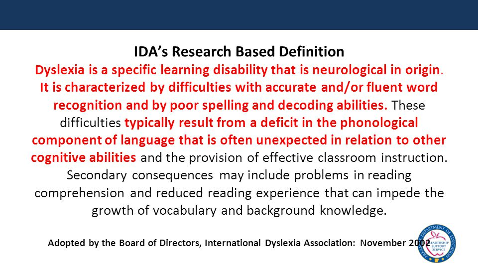 IDA's Research Based Definition Dyslexia is a specific learning disability that is neurological in origin.