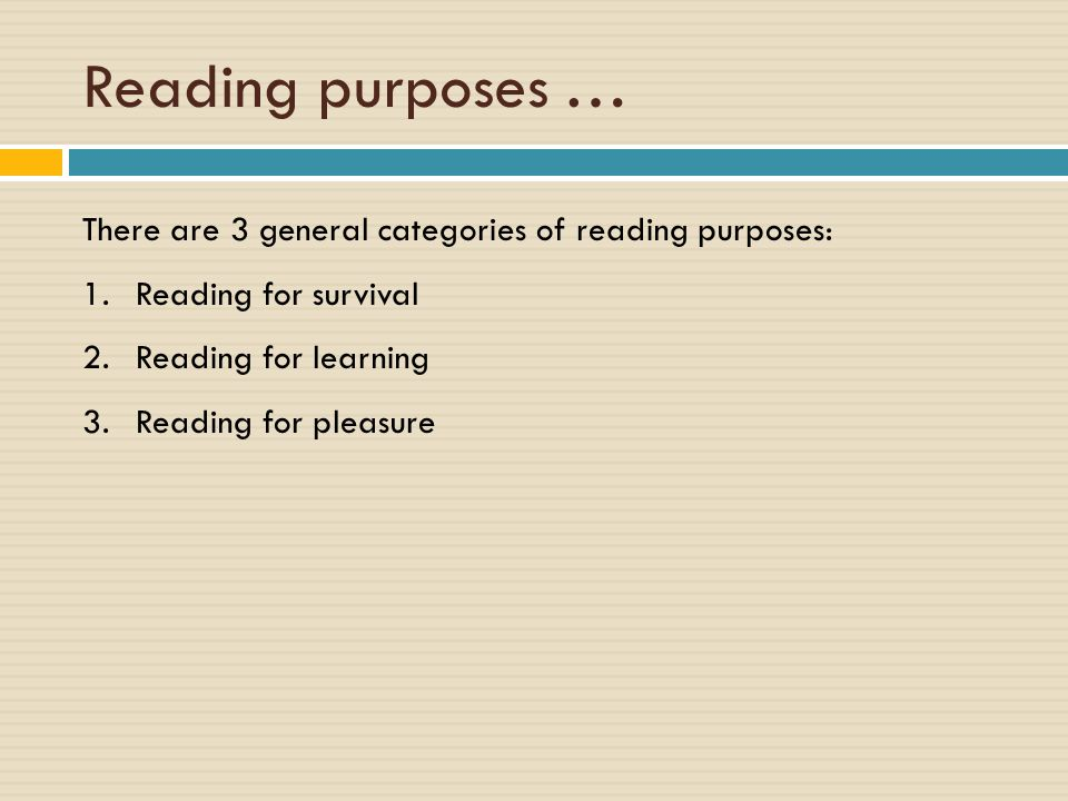 Reading purposes … There are 3 general categories of reading purposes: 1.Reading for survival 2.Reading for learning 3.Reading for pleasure
