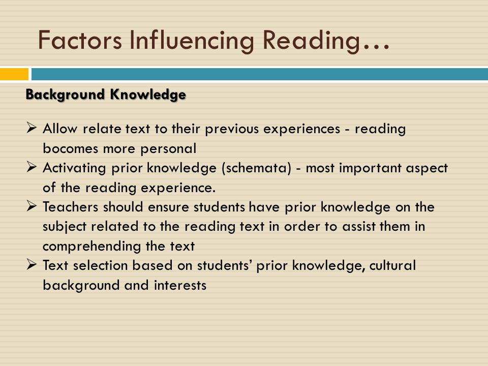Factors Influencing Reading… Background Knowledge  Allow relate text to their previous experiences - reading bocomes more personal  Activating prior