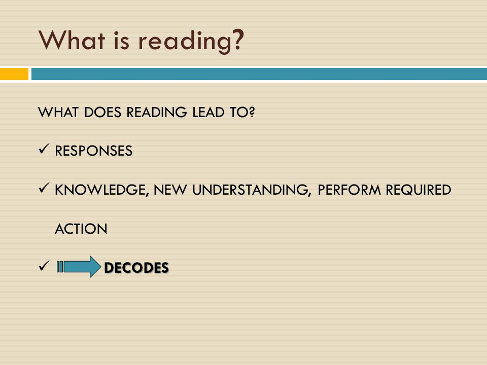 What is reading ? WHAT DOES READING LEAD TO? RESPONSES KNOWLEDGE, NEW UNDERSTANDING, PERFORM REQUIRED ACTION DECODES