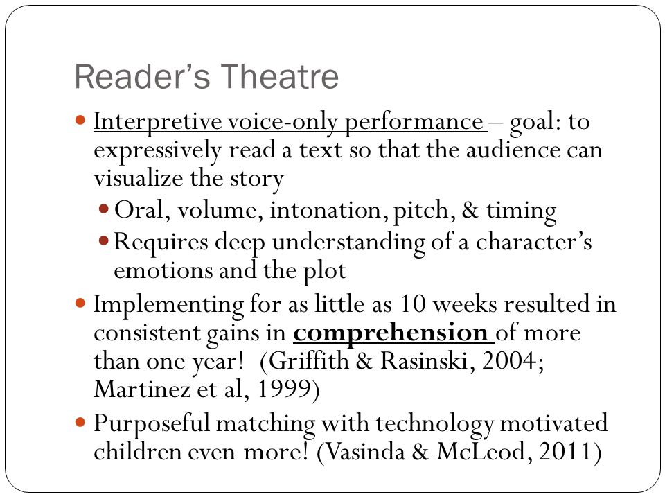 Reader's Theatre Interpretive voice-only performance – goal: to expressively read a text so that the audience can visualize the story Oral, volume, intonation, pitch, & timing Requires deep understanding of a character's emotions and the plot Implementing for as little as 10 weeks resulted in consistent gains in comprehension of more than one year.