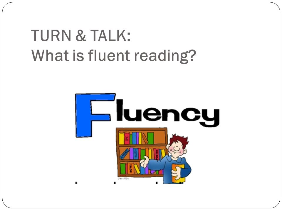 Three aspects of fluent reading (EAR) Expression (Prosody) – phrasing, word emphasis, musical aspects of language Accuracy – correct and automatic without effort or thinking power Rate – oral and silent rates
