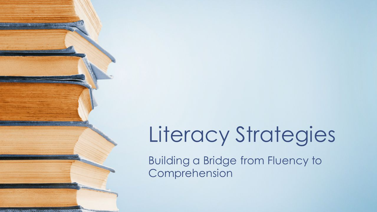 Literacy Strategies Building a Bridge from Fluency to Comprehension
