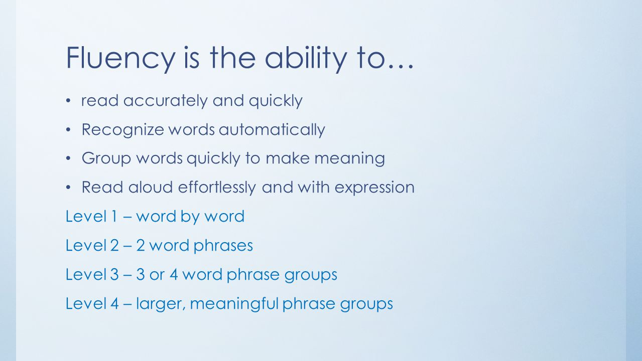 Fluency is the ability to… read accurately and quickly Recognize words automatically Group words quickly to make meaning Read aloud effortlessly and with expression Level 1 – word by word Level 2 – 2 word phrases Level 3 – 3 or 4 word phrase groups Level 4 – larger, meaningful phrase groups