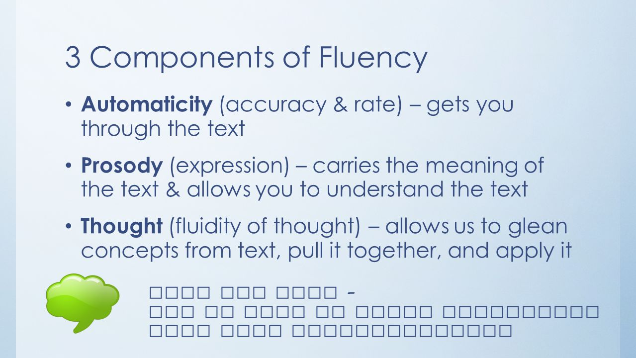 3 Components of Fluency Automaticity (accuracy & rate) – gets you through the text Prosody (expression) – carries the meaning of the text & allows you to understand the text Thought (fluidity of thought) – allows us to glean concepts from text, pull it together, and apply it Turn and Talk – How do each of these components help with comprehension