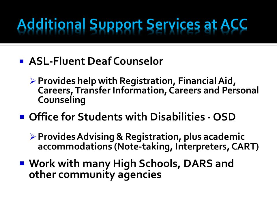  ASL-Fluent Deaf Counselor  Provides help with Registration, Financial Aid, Careers, Transfer Information, Careers and Personal Counseling  Office for Students with Disabilities - OSD  Provides Advising & Registration, plus academic accommodations (Note-taking, Interpreters, CART)  Work with many High Schools, DARS and other community agencies