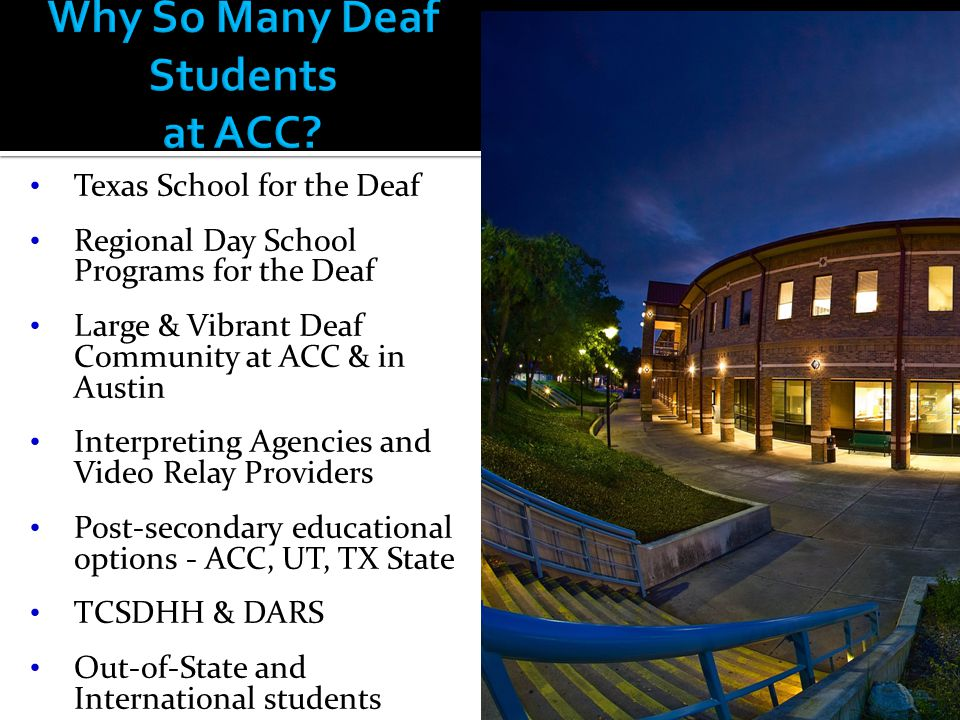 Texas School for the Deaf Regional Day School Programs for the Deaf Large & Vibrant Deaf Community at ACC & in Austin Interpreting Agencies and Video Relay Providers Post-secondary educational options - ACC, UT, TX State TCSDHH & DARS Out-of-State and International students