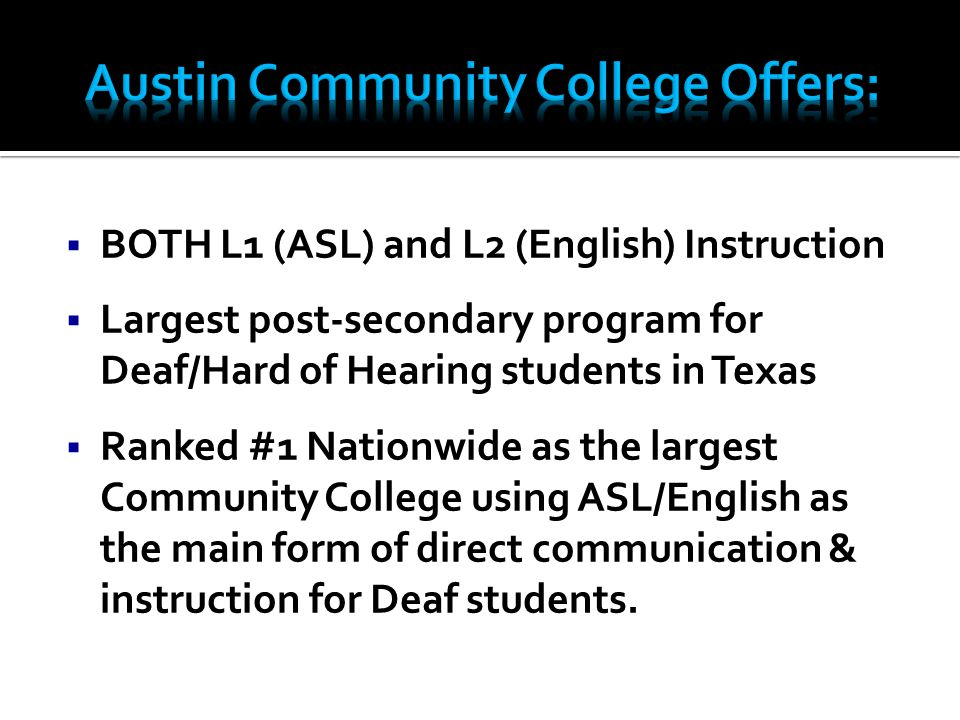  BOTH L1 (ASL) and L2 (English) Instruction  Largest post-secondary program for Deaf/Hard of Hearing students in Texas  Ranked #1 Nationwide as the largest Community College using ASL/English as the main form of direct communication & instruction for Deaf students.