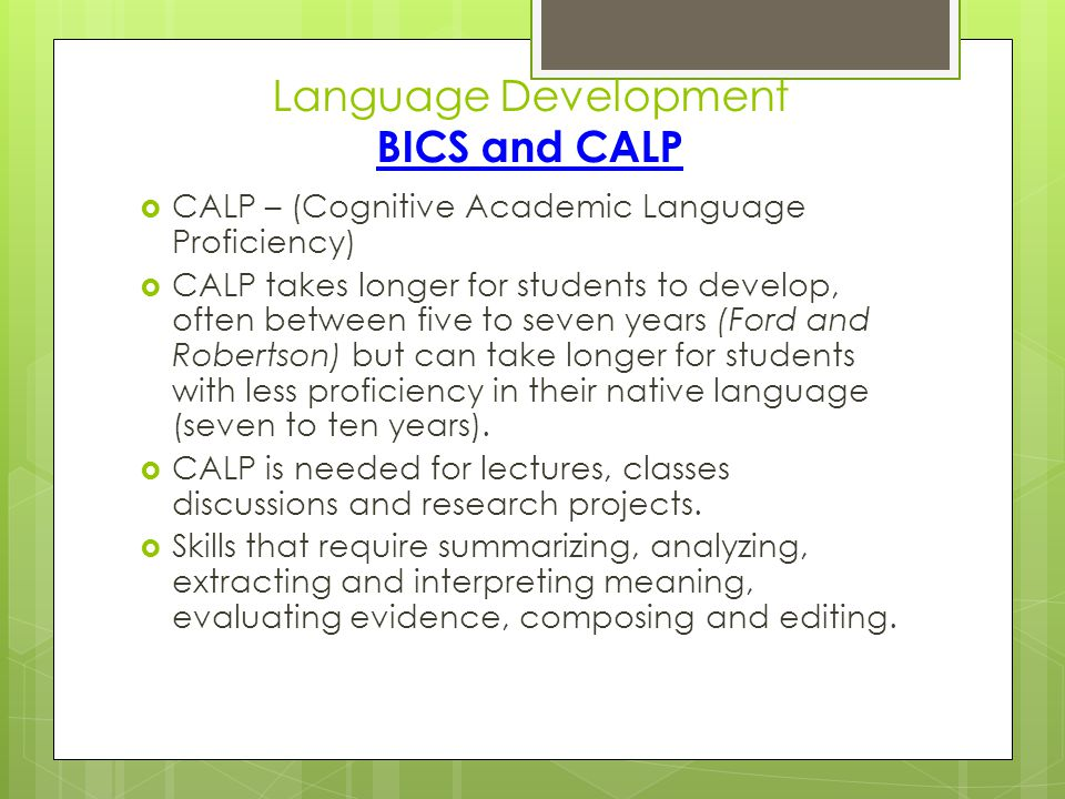 Language Development BICS and CALP  CALP – (Cognitive Academic Language Proficiency)  CALP takes longer for students to develop, often between five to seven years (Ford and Robertson) but can take longer for students with less proficiency in their native language (seven to ten years).