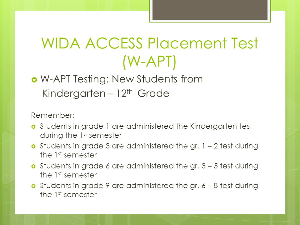 WIDA ACCESS Placement Test (W-APT)  W-APT Testing: New Students from Kindergarten – 12 th Grade Remember:  Students in grade 1 are administered the