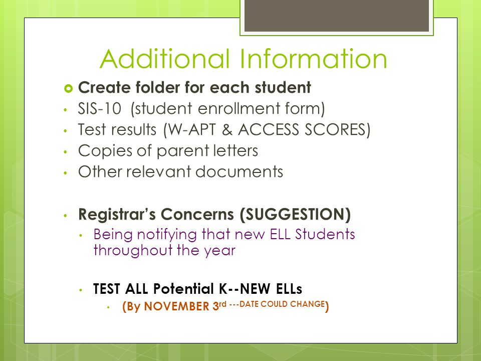 Additional Information  Create folder for each student SIS-10 (student enrollment form) Test results (W-APT & ACCESS SCORES) Copies of parent letters Other relevant documents Registrar's Concerns (SUGGESTION) Being notifying that new ELL Students throughout the year TEST ALL Potential K--NEW ELLs (By NOVEMBER 3 rd ---DATE COULD CHANGE )