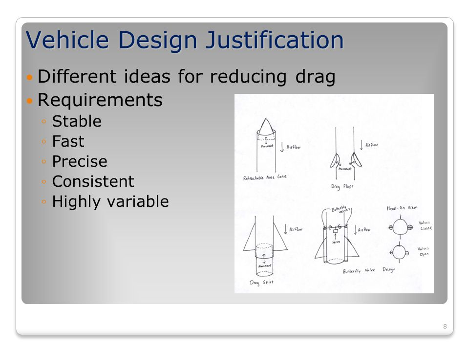 8 Vehicle Design Justification Different ideas for reducing drag Requirements ◦Stable ◦Fast ◦Precise ◦Consistent ◦Highly variable