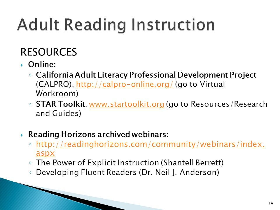 RESOURCES  Online: ◦ California Adult Literacy Professional Development Project (CALPRO), http://calpro-online.org/ (go to Virtual Workroom)http://calpro-online.org/ ◦ STAR Toolkit, www.startoolkit.org (go to Resources/Research and Guides)www.startoolkit.org  Reading Horizons archived webinars: ◦ http://readinghorizons.com/community/webinars/index.