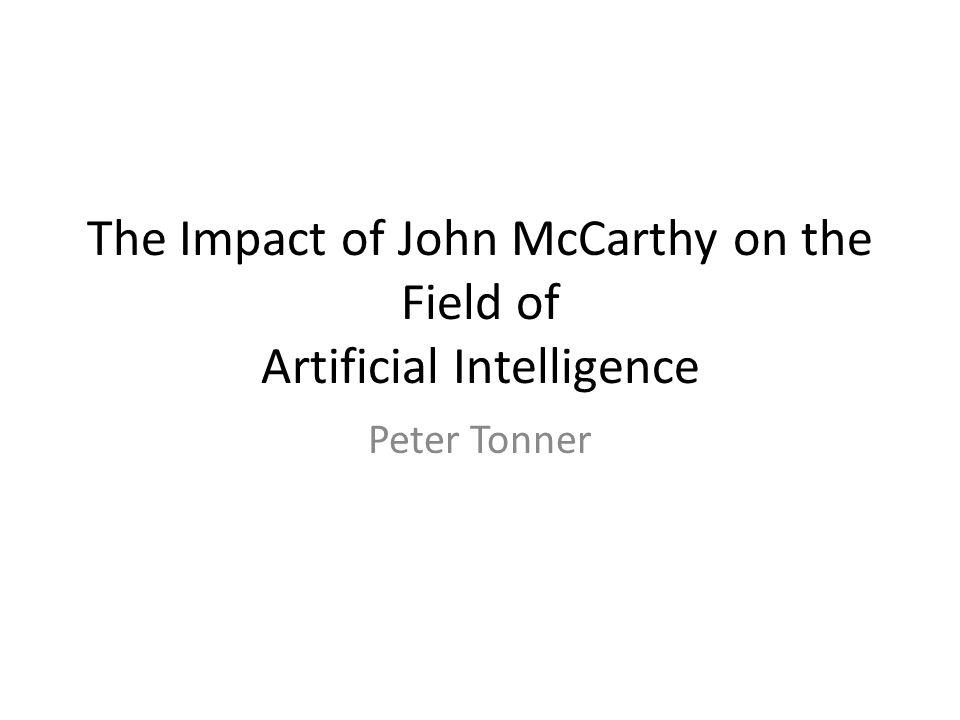 The Impact of John McCarthy on the Field of Artificial Intelligence Peter Tonner