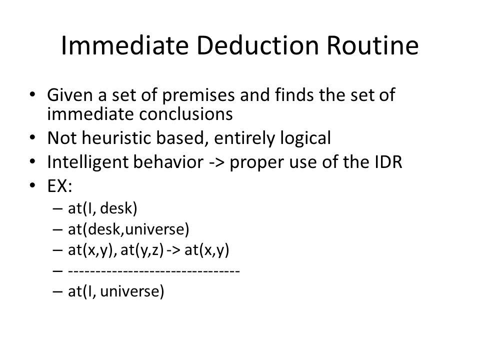 Immediate Deduction Routine Given a set of premises and finds the set of immediate conclusions Not heuristic based, entirely logical Intelligent behavior -> proper use of the IDR EX: – at(I, desk) – at(desk,universe) – at(x,y), at(y,z) -> at(x,y) – -------------------------------- – at(I, universe)
