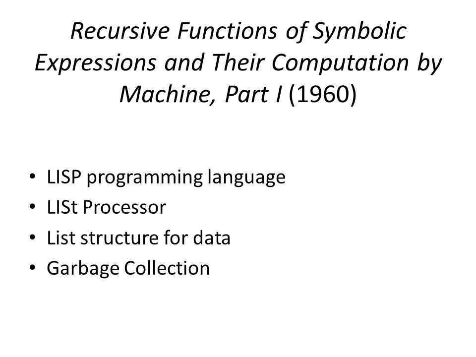 Recursive Functions of Symbolic Expressions and Their Computation by Machine, Part I (1960) LISP programming language LISt Processor List structure for data Garbage Collection
