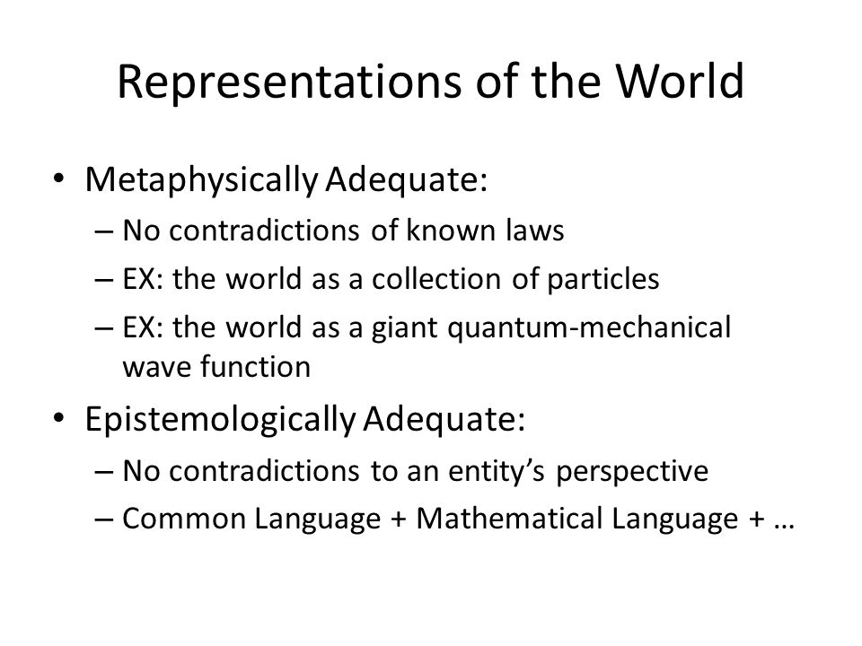 Representations of the World Metaphysically Adequate: – No contradictions of known laws – EX: the world as a collection of particles – EX: the world as a giant quantum-mechanical wave function Epistemologically Adequate: – No contradictions to an entity's perspective – Common Language + Mathematical Language + …
