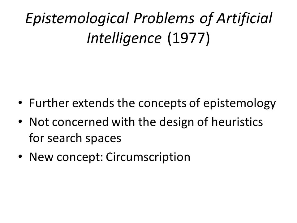 Epistemological Problems of Artificial Intelligence (1977) Further extends the concepts of epistemology Not concerned with the design of heuristics for search spaces New concept: Circumscription