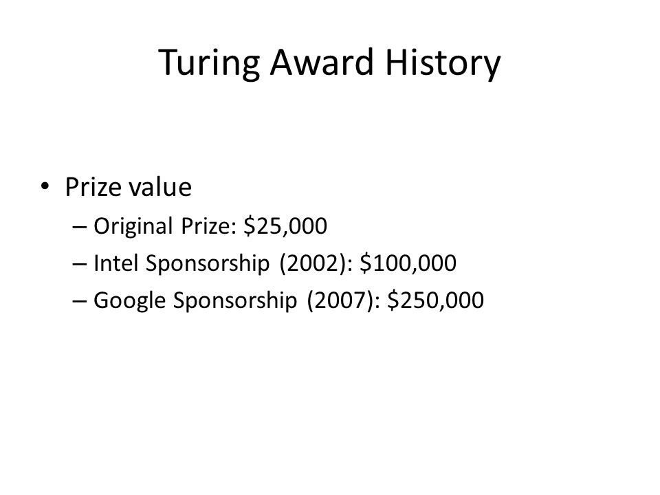 Turing Award History Prize value – Original Prize: $25,000 – Intel Sponsorship (2002): $100,000 – Google Sponsorship (2007): $250,000