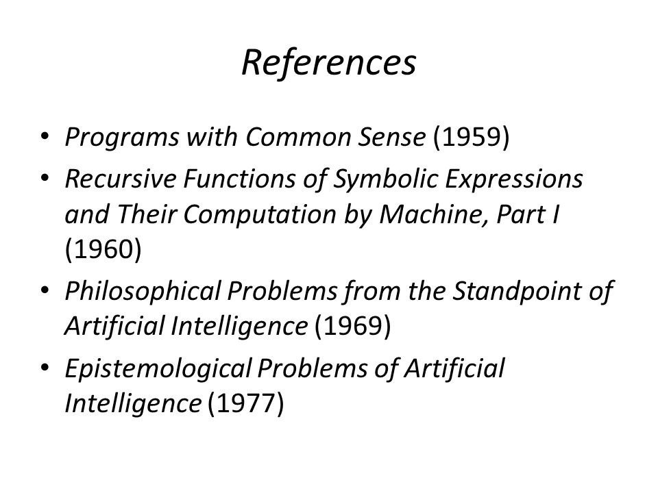 References Programs with Common Sense (1959) Recursive Functions of Symbolic Expressions and Their Computation by Machine, Part I (1960) Philosophical Problems from the Standpoint of Artificial Intelligence (1969) Epistemological Problems of Artificial Intelligence (1977)