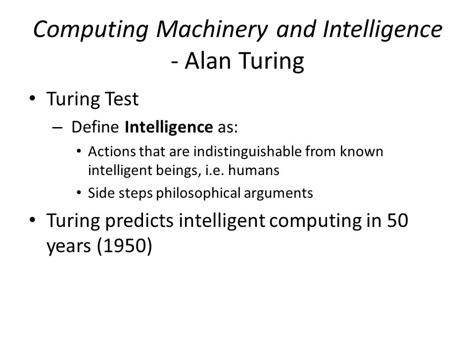 Computing Machinery and Intelligence - Alan Turing Turing Test – Define Intelligence as: Actions that are indistinguishable from known intelligent beings, i.e.